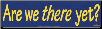 Are We There Yet? -  Bumper Sticker